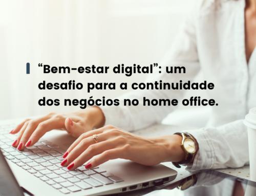 """""""Bem-estar digital"""": um desafio para a continuidade dos negócios no home office."""