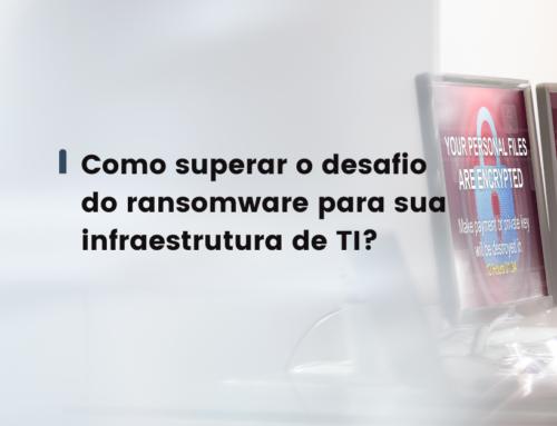 Como superar o desafio do ransomware para sua infraestrutura de TI?