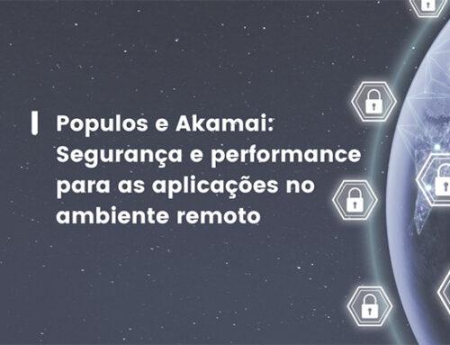Populos e Akamai: Segurança e performance para as aplicações no ambiente remoto
