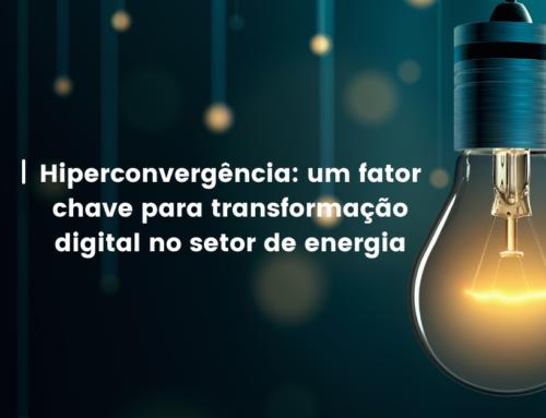 Hiperconvergência: um fator chave para transformação digital no setor de energia
