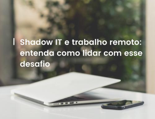 Shadow IT e trabalho remoto: entenda como lidar com esse desafio